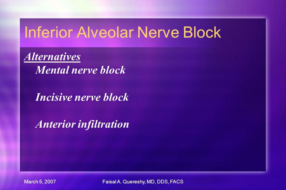 March 5, 2007Faisal A. Quereshy, MD, DDS, FACS Inferior Alveolar Nerve Block Alternatives Mental nerve block Incisive nerve block Anterior infiltratio