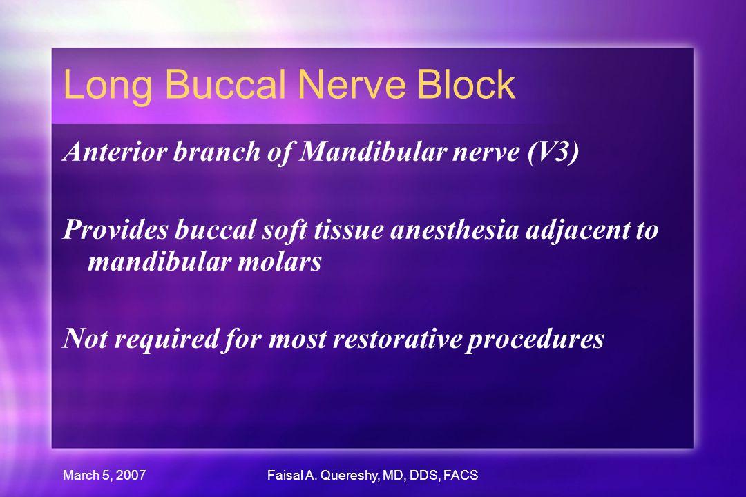 March 5, 2007Faisal A. Quereshy, MD, DDS, FACS Long Buccal Nerve Block Anterior branch of Mandibular nerve (V3) Provides buccal soft tissue anesthesia