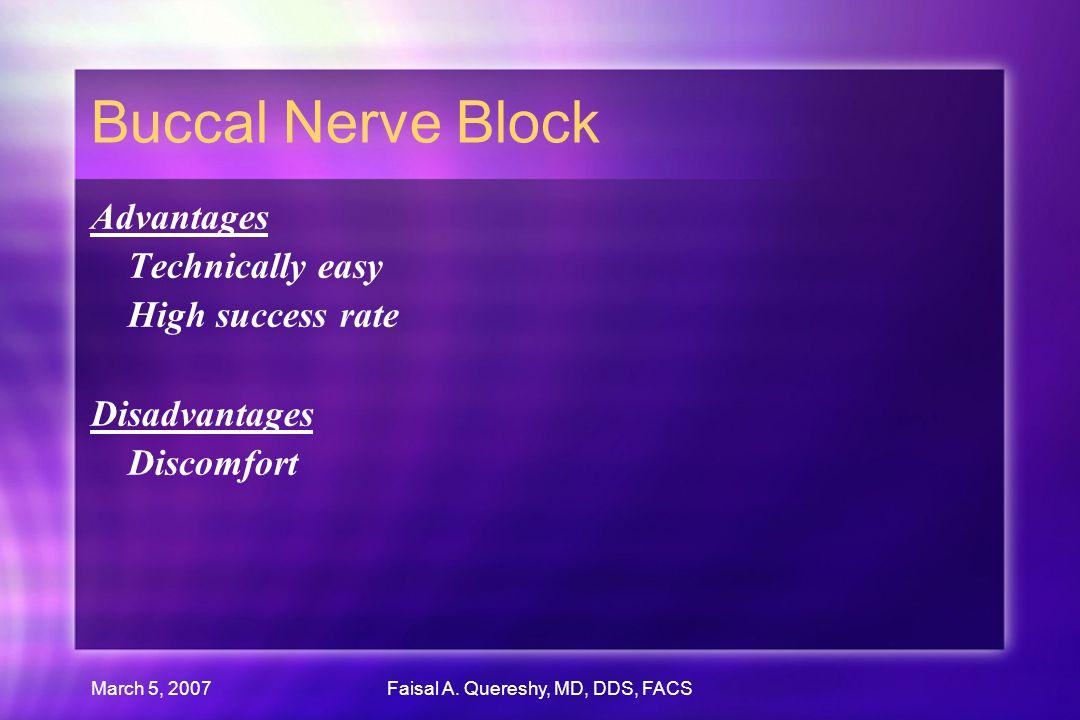 March 5, 2007Faisal A. Quereshy, MD, DDS, FACS Buccal Nerve Block Advantages Technically easy High success rate Disadvantages Discomfort Advantages Te