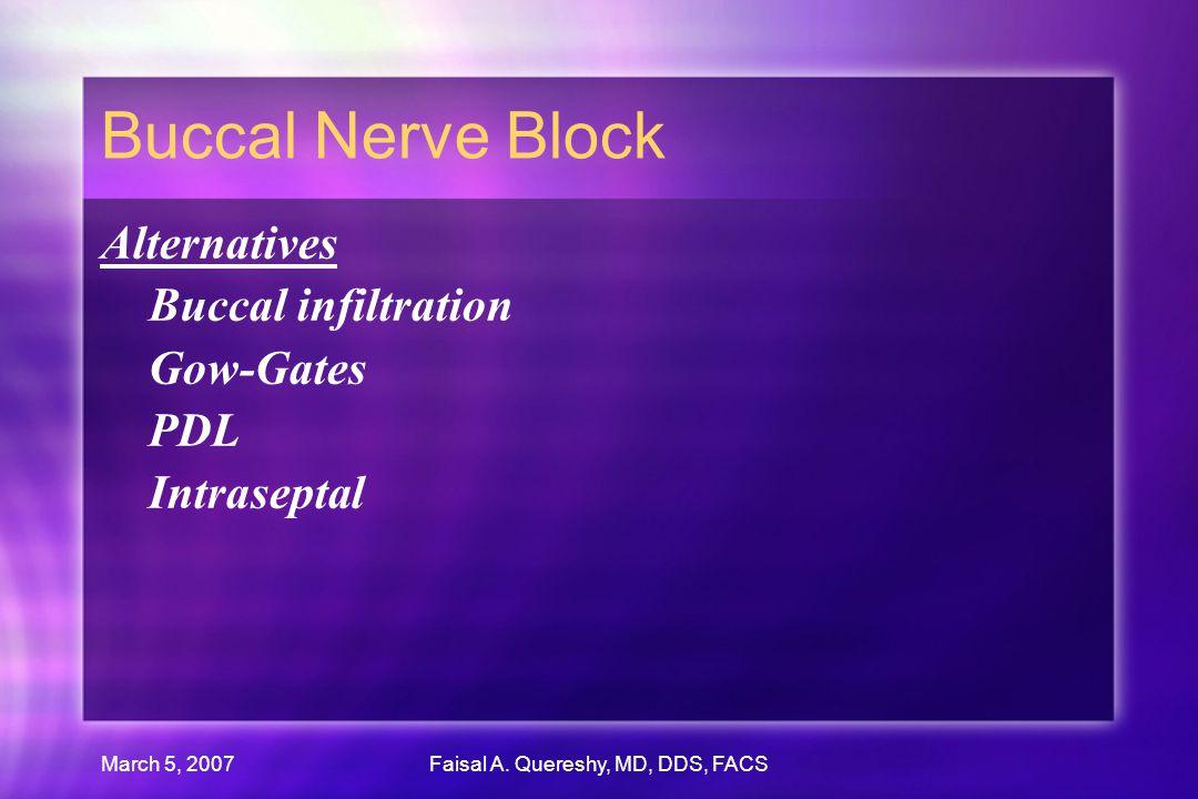 March 5, 2007Faisal A. Quereshy, MD, DDS, FACS Buccal Nerve Block Alternatives Buccal infiltration Gow-Gates PDL Intraseptal Alternatives Buccal infil