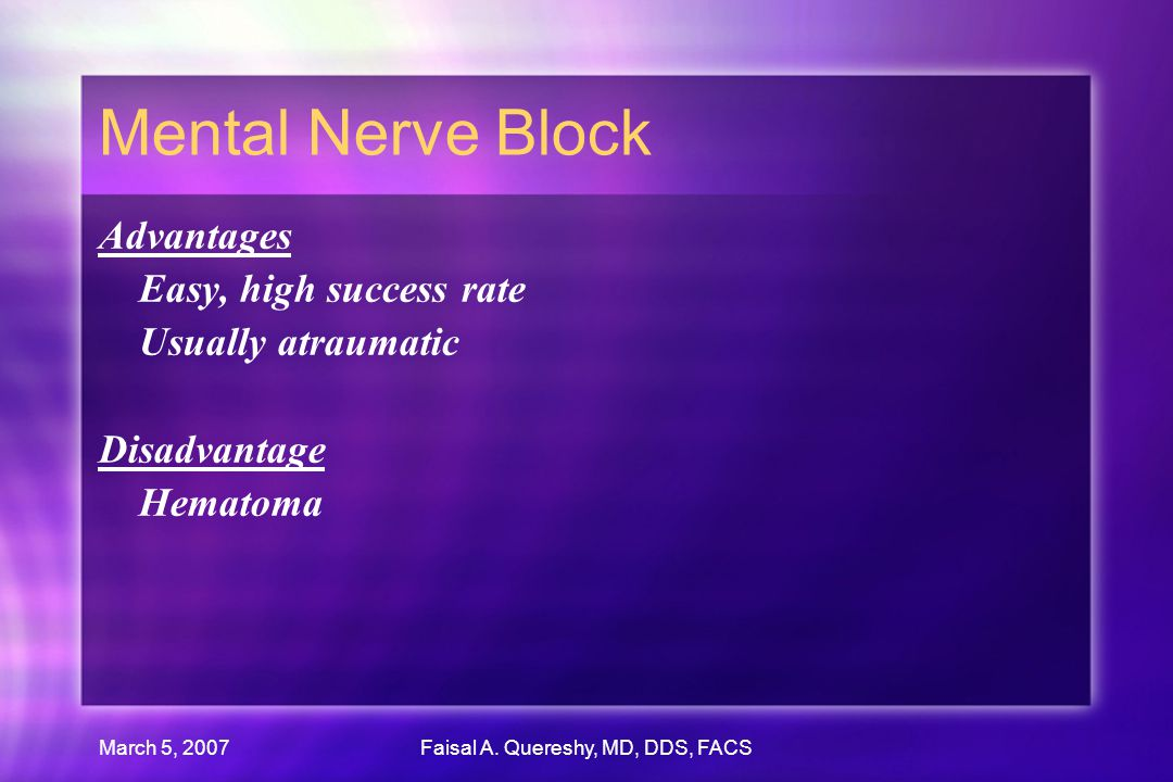 March 5, 2007Faisal A. Quereshy, MD, DDS, FACS Mental Nerve Block Advantages Easy, high success rate Usually atraumatic Disadvantage Hematoma Advantag