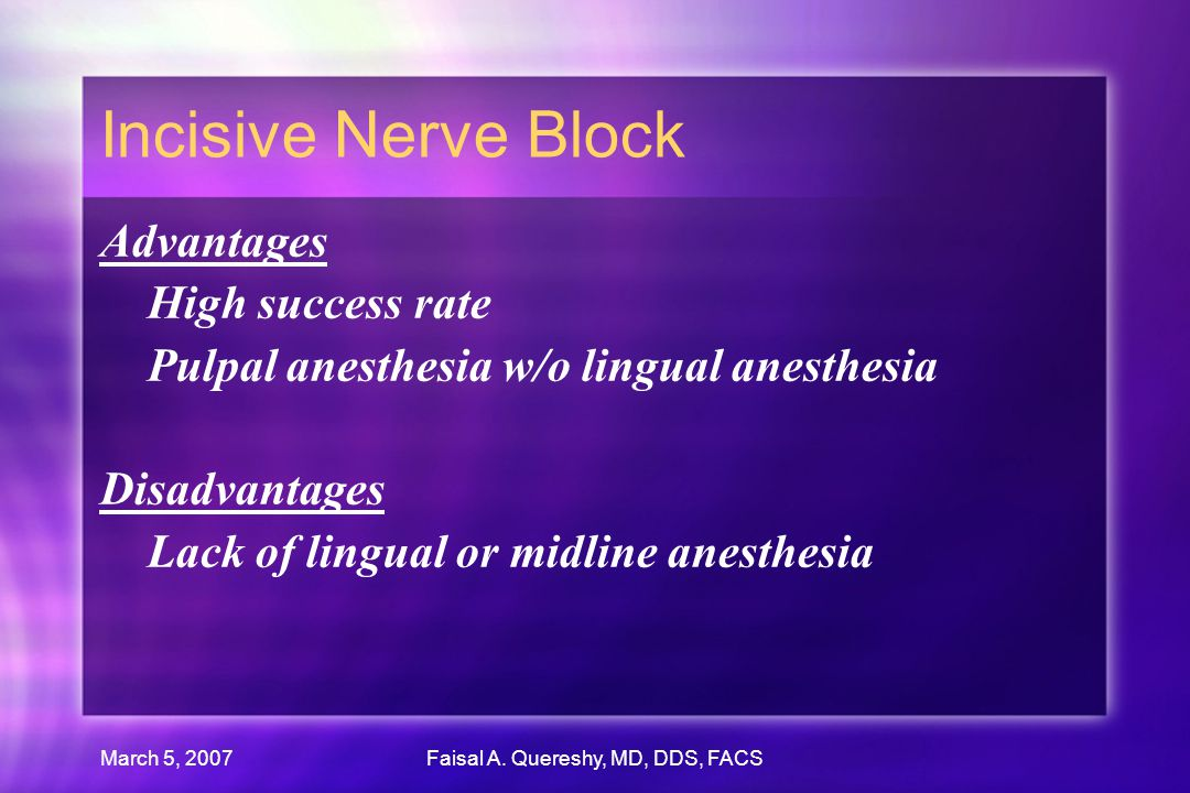 March 5, 2007Faisal A. Quereshy, MD, DDS, FACS Incisive Nerve Block Advantages High success rate Pulpal anesthesia w/o lingual anesthesia Disadvantage