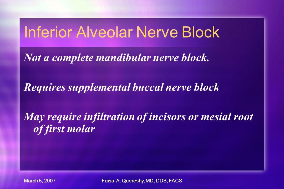 March 5, 2007Faisal A. Quereshy, MD, DDS, FACS Inferior Alveolar Nerve Block Not a complete mandibular nerve block. Requires supplemental buccal nerve