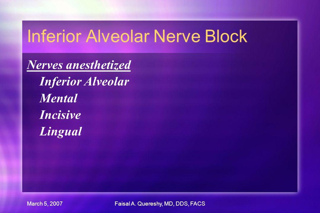 March 5, 2007Faisal A. Quereshy, MD, DDS, FACS Inferior Alveolar Nerve Block Nerves anesthetized Inferior Alveolar Mental Incisive Lingual Nerves anes