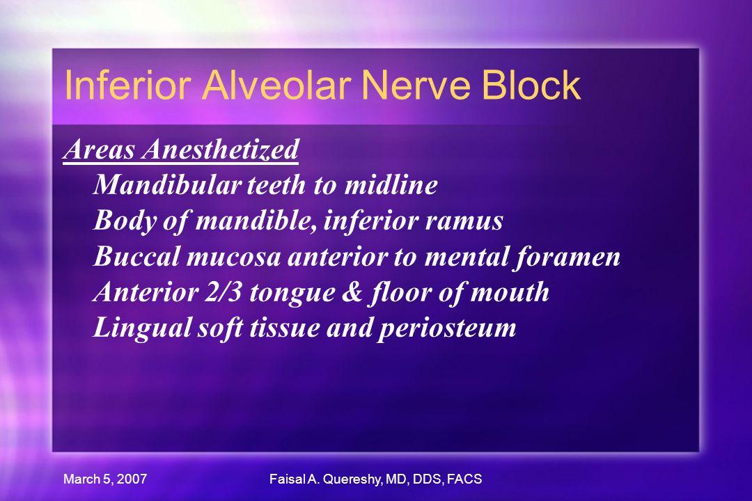 March 5, 2007Faisal A. Quereshy, MD, DDS, FACS Inferior Alveolar Nerve Block Areas Anesthetized Mandibular teeth to midline Body of mandible, inferior