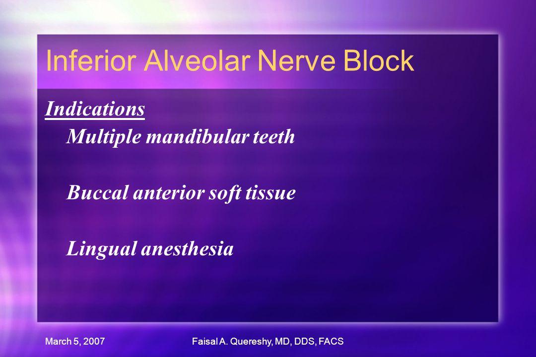 March 5, 2007Faisal A. Quereshy, MD, DDS, FACS Inferior Alveolar Nerve Block Indications Multiple mandibular teeth Buccal anterior soft tissue Lingual