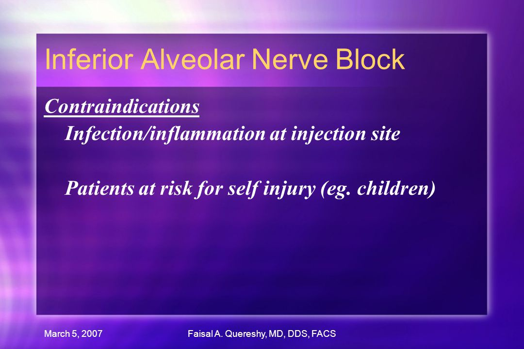 March 5, 2007Faisal A. Quereshy, MD, DDS, FACS Inferior Alveolar Nerve Block Contraindications Infection/inflammation at injection site Patients at ri