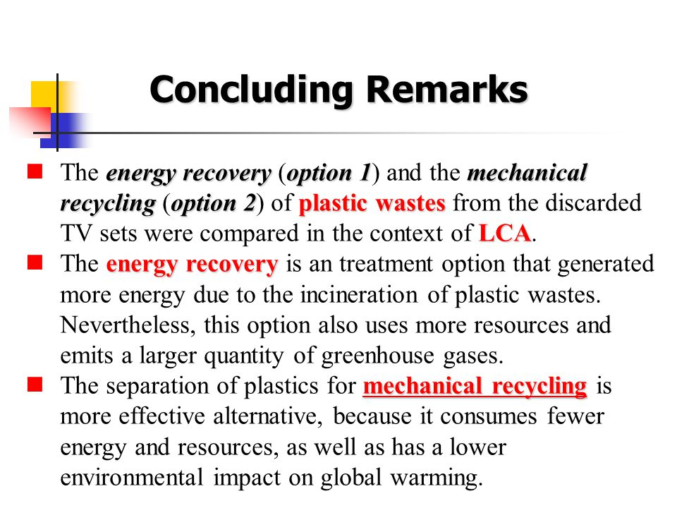 Concluding Remarks energy recoveryoption 1mechanical recyclingoption 2plastic wastes LCA The energy recovery (option 1) and the mechanical recycling (option 2) of plastic wastes from the discarded TV sets were compared in the context of LCA.