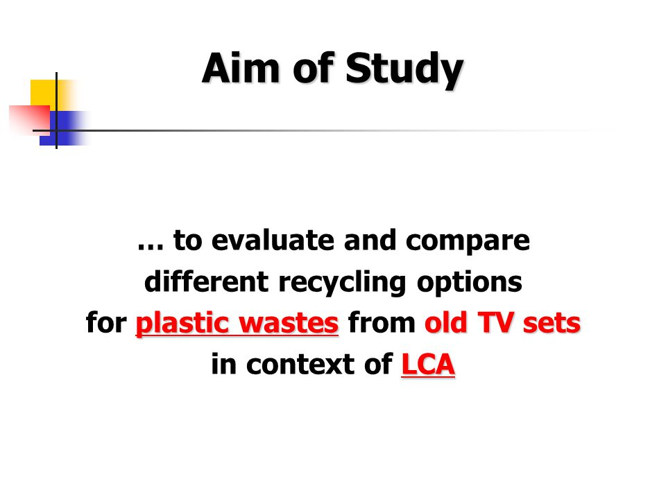 Aim of Study … to evaluate and compare different recycling options plastic wastes old TV sets for plastic wastes from old TV sets LCA in context of LCA