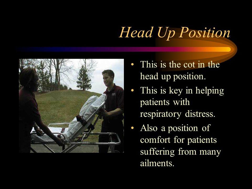 Head Up Position This is the cot in the head up position. This is key in helping patients with respiratory distress. Also a position of comfort for pa
