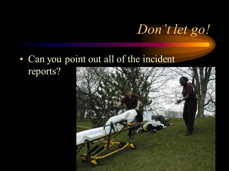 Dont let go! Can you point out all of the incident reports?