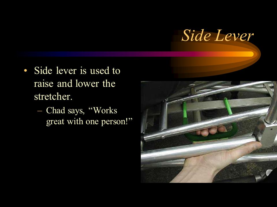 Side Lever Side lever is used to raise and lower the stretcher. –Chad says, Works great with one person!