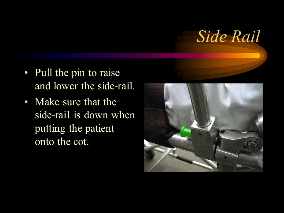 Side Rail Pull the pin to raise and lower the side-rail. Make sure that the side-rail is down when putting the patient onto the cot.