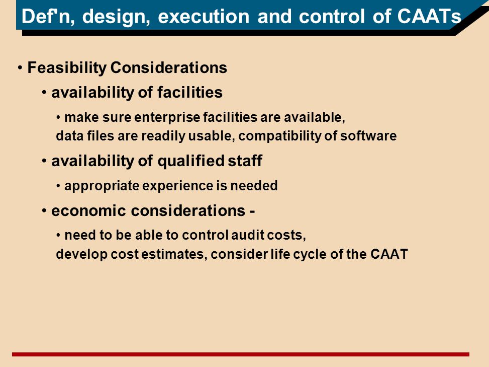Def n, design, execution and control of CAATs Feasibility Considerations availability of facilities make sure enterprise facilities are available, data files are readily usable, compatibility of software availability of qualified staff appropriate experience is needed economic considerations - need to be able to control audit costs, develop cost estimates, consider life cycle of the CAAT