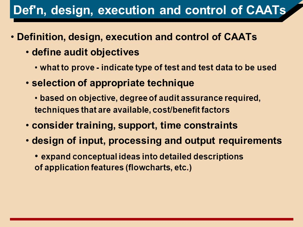 Def n, design, execution and control of CAATs Definition, design, execution and control of CAATs define audit objectives what to prove - indicate type of test and test data to be used selection of appropriate technique based on objective, degree of audit assurance required, techniques that are available, cost/benefit factors consider training, support, time constraints design of input, processing and output requirements expand conceptual ideas into detailed descriptions of application features (flowcharts, etc.)