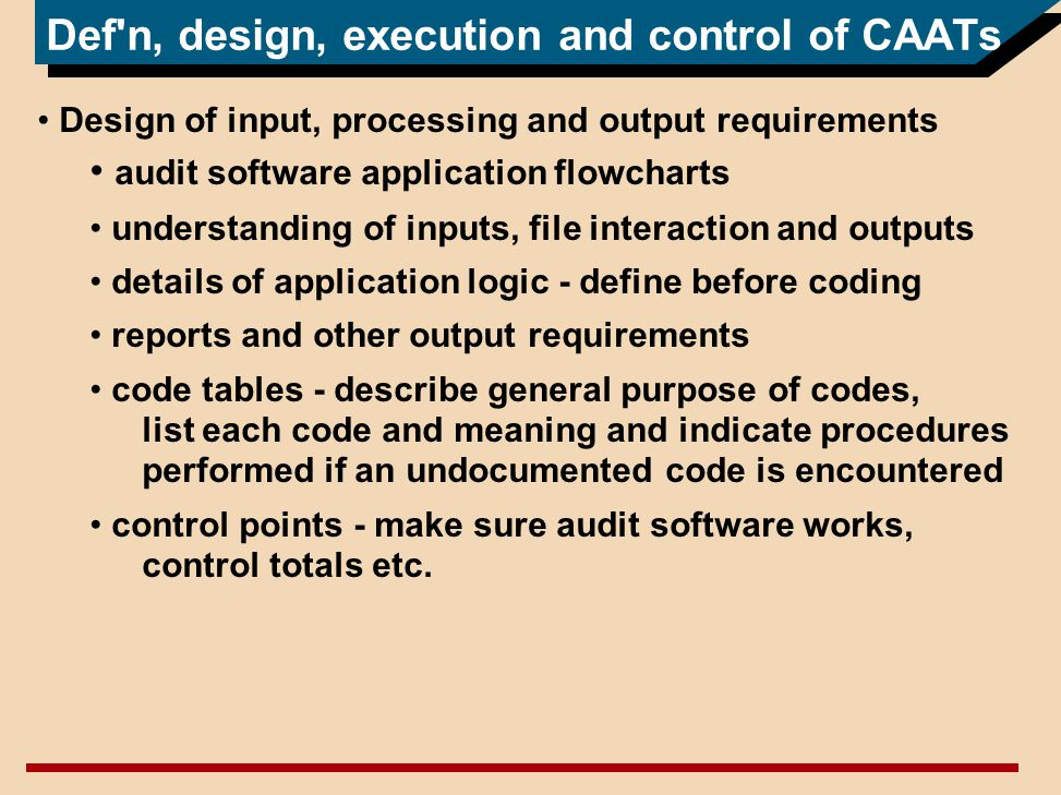 Def n, design, execution and control of CAATs Design of input, processing and output requirements audit software application flowcharts understanding of inputs, file interaction and outputs details of application logic - define before coding reports and other output requirements code tables - describe general purpose of codes, list each code and meaning and indicate procedures performed if an undocumented code is encountered control points - make sure audit software works, control totals etc.