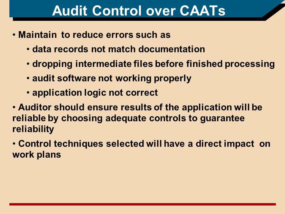 Audit Control over CAATs Maintain to reduce errors such as data records not match documentation dropping intermediate files before finished processing audit software not working properly application logic not correct Auditor should ensure results of the application will be reliable by choosing adequate controls to guarantee reliability Control techniques selected will have a direct impact on work plans