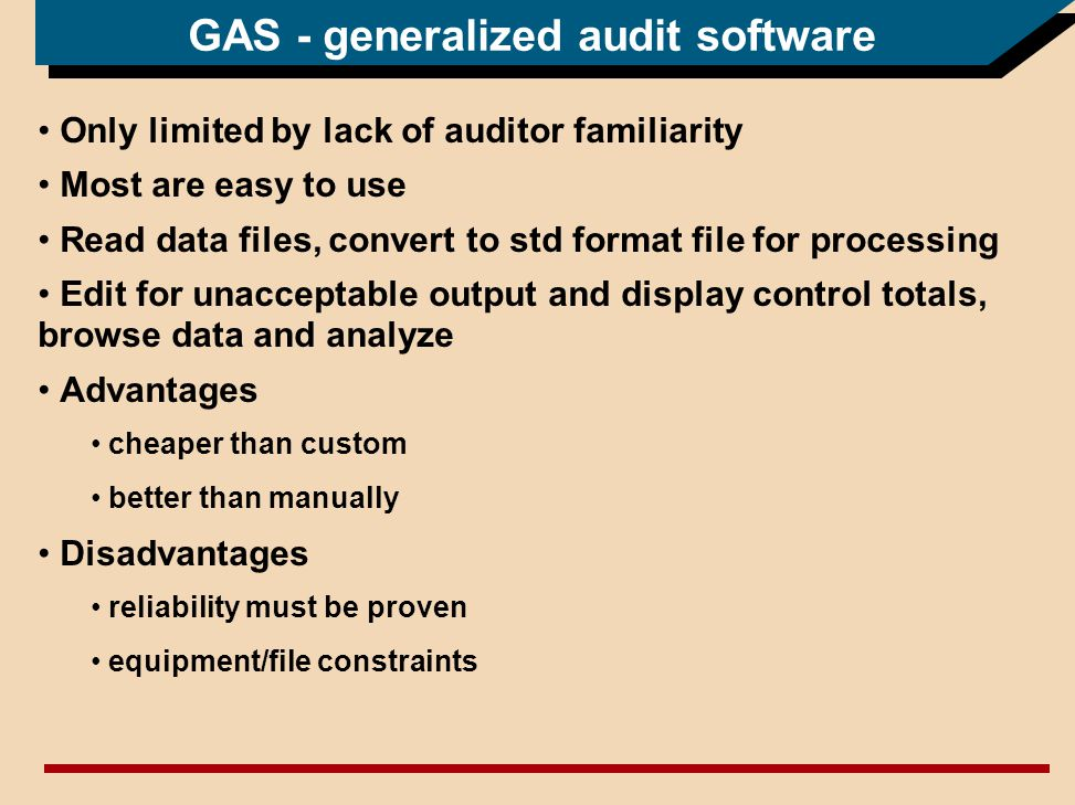 GAS - generalized audit software Only limited by lack of auditor familiarity Most are easy to use Read data files, convert to std format file for processing Edit for unacceptable output and display control totals, browse data and analyze Advantages cheaper than custom better than manually Disadvantages reliability must be proven equipment/file constraints