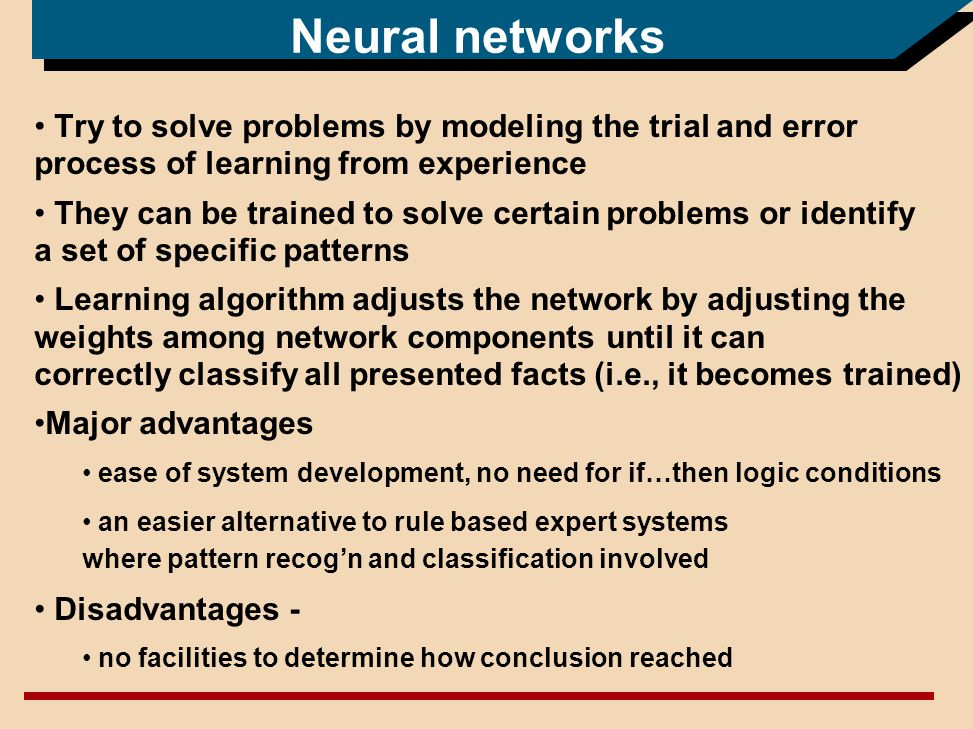 Neural networks Try to solve problems by modeling the trial and error process of learning from experience They can be trained to solve certain problems or identify a set of specific patterns Learning algorithm adjusts the network by adjusting the weights among network components until it can correctly classify all presented facts (i.e., it becomes trained) Major advantages ease of system development, no need for if…then logic conditions an easier alternative to rule based expert systems where pattern recogn and classification involved Disadvantages - no facilities to determine how conclusion reached