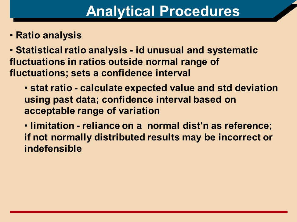 Analytical Procedures Ratio analysis Statistical ratio analysis - id unusual and systematic fluctuations in ratios outside normal range of fluctuations; sets a confidence interval stat ratio - calculate expected value and std deviation using past data; confidence interval based on acceptable range of variation limitation - reliance on a normal dist n as reference; if not normally distributed results may be incorrect or indefensible