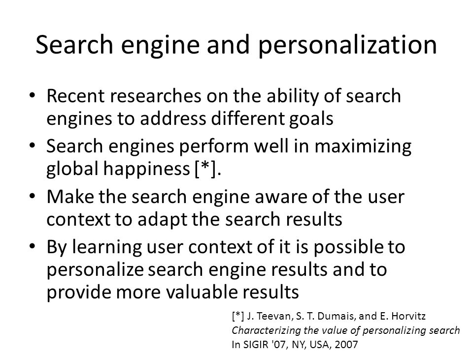 Search engine and personalization Recent researches on the ability of search engines to address different goals Search engines perform well in maximizing global happiness [*].