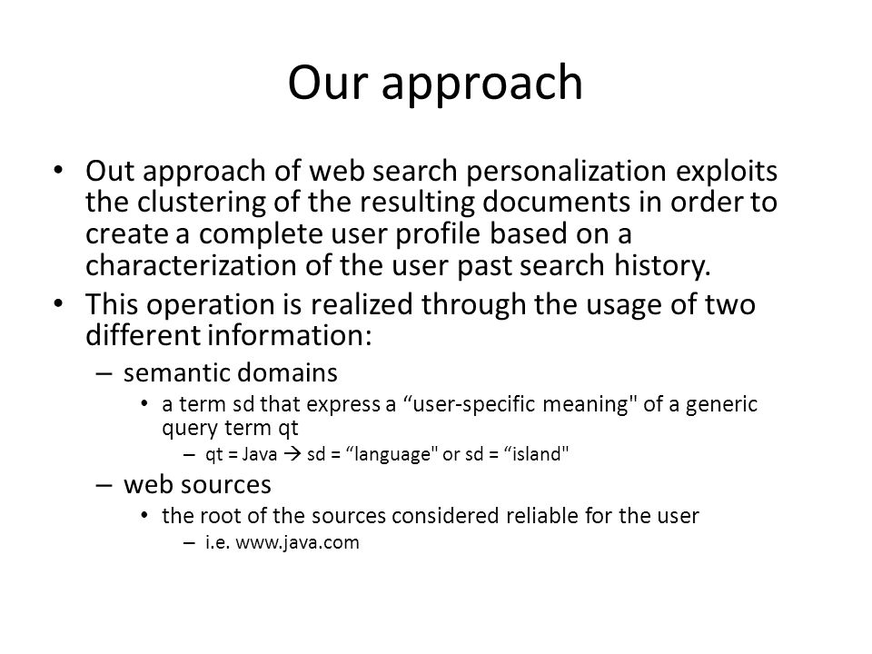 Our approach Out approach of web search personalization exploits the clustering of the resulting documents in order to create a complete user profile based on a characterization of the user past search history.