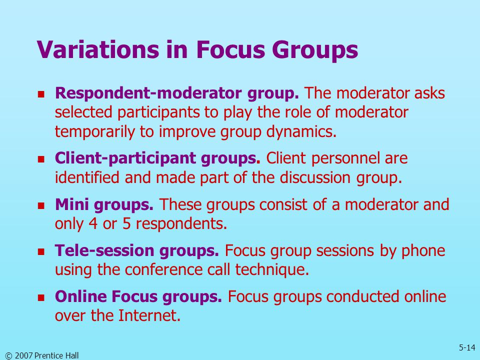 5-14 © 2007 Prentice Hall Variations in Focus Groups Respondent-moderator group. The moderator asks selected participants to play the role of moderato