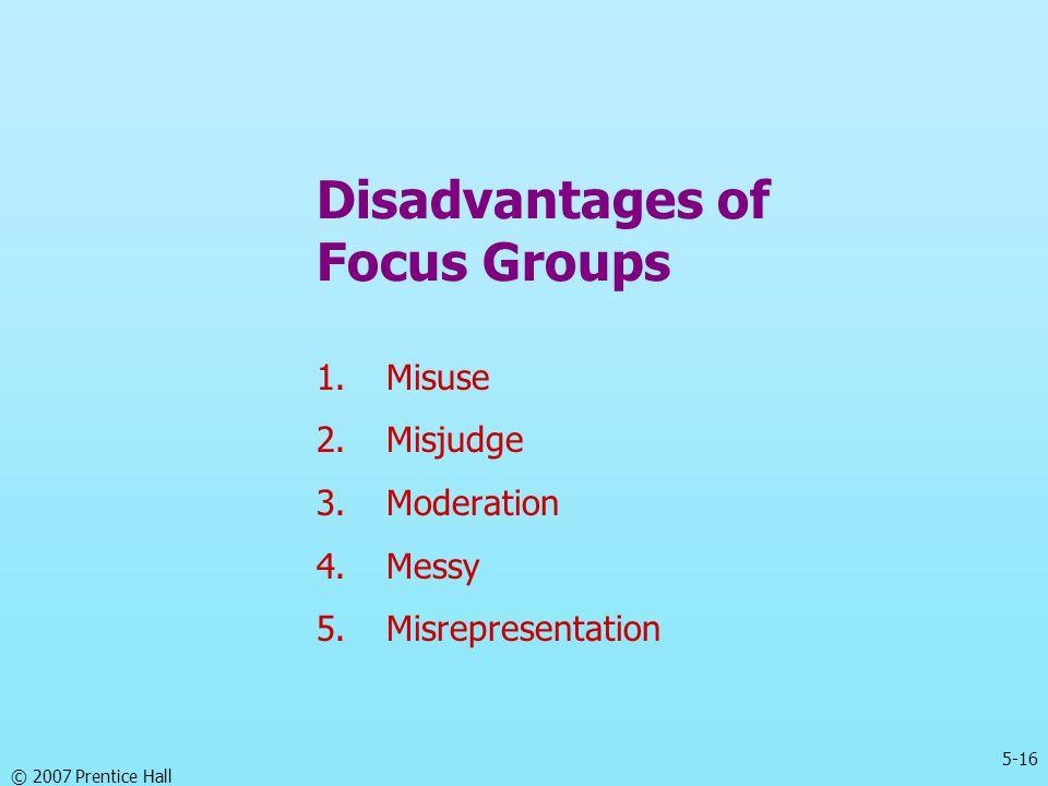 5-16 © 2007 Prentice Hall Disadvantages of Focus Groups 1.Misuse 2.Misjudge 3.Moderation 4.Messy 5.Misrepresentation