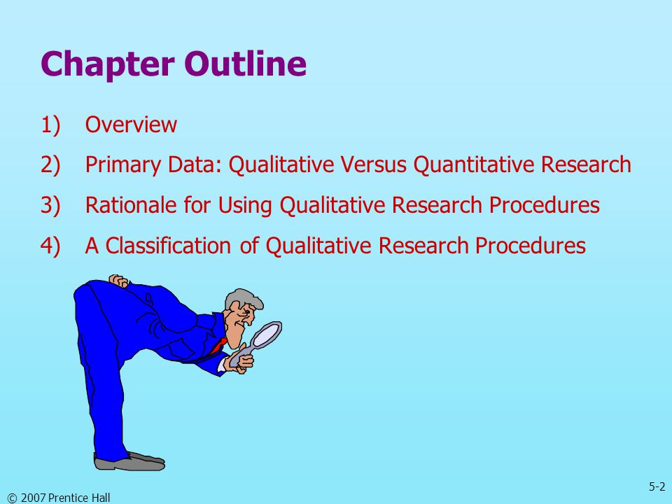 5-2 © 2007 Prentice Hall Chapter Outline 1)Overview 2)Primary Data: Qualitative Versus Quantitative Research 3)Rationale for Using Qualitative Researc