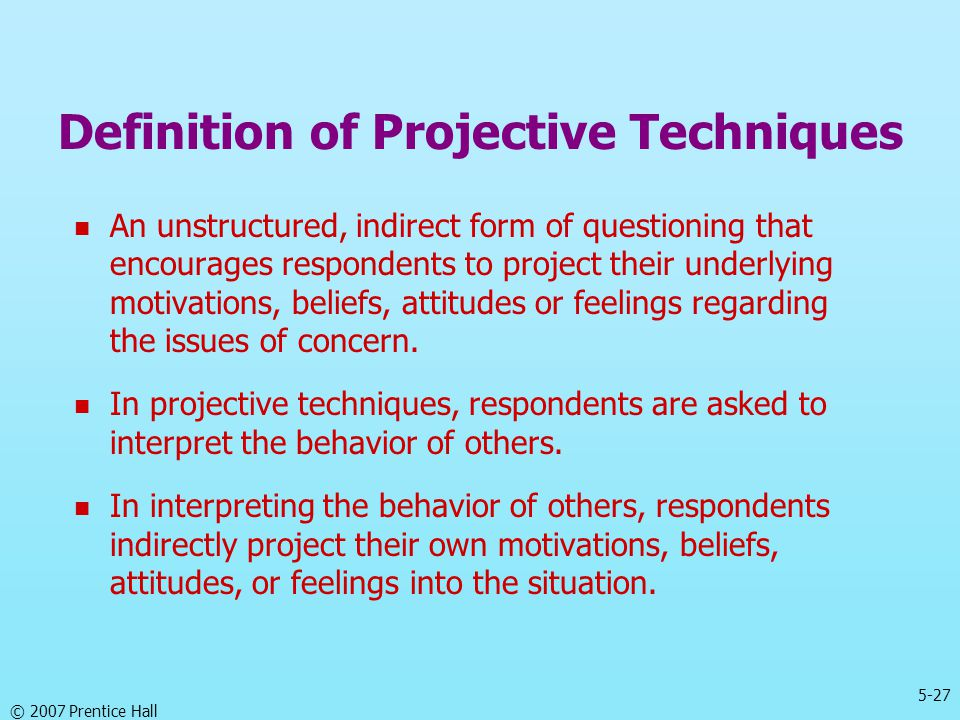 5-27 © 2007 Prentice Hall Definition of Projective Techniques An unstructured, indirect form of questioning that encourages respondents to project the