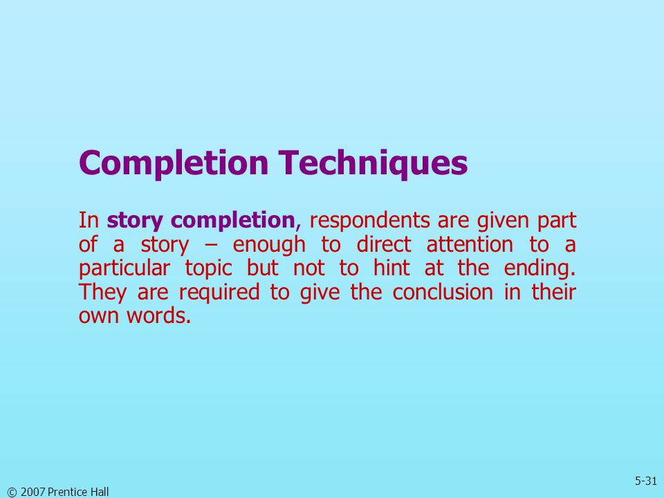 5-31 © 2007 Prentice Hall Completion Techniques In story completion, respondents are given part of a story – enough to direct attention to a particula
