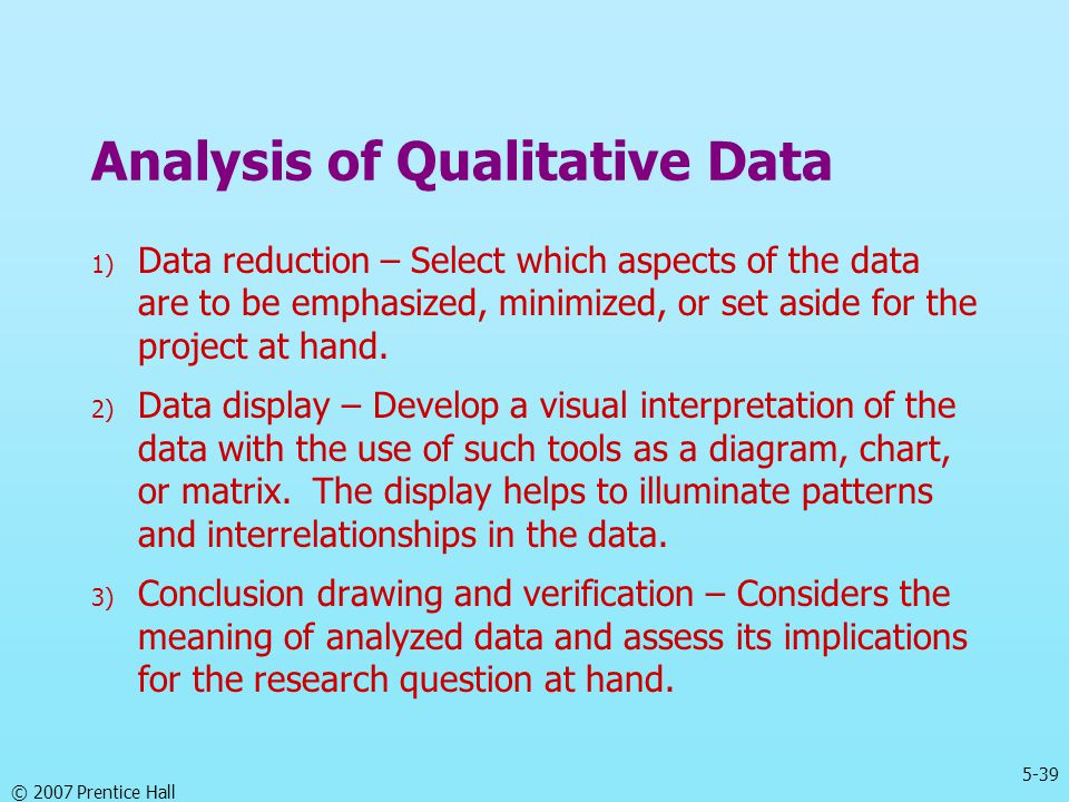5-39 © 2007 Prentice Hall Analysis of Qualitative Data 1) Data reduction – Select which aspects of the data are to be emphasized, minimized, or set as
