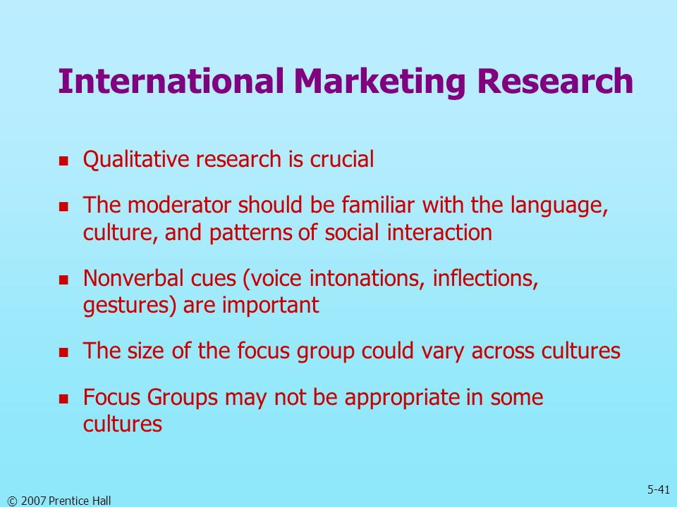 5-41 © 2007 Prentice Hall Qualitative research is crucial The moderator should be familiar with the language, culture, and patterns of social interact