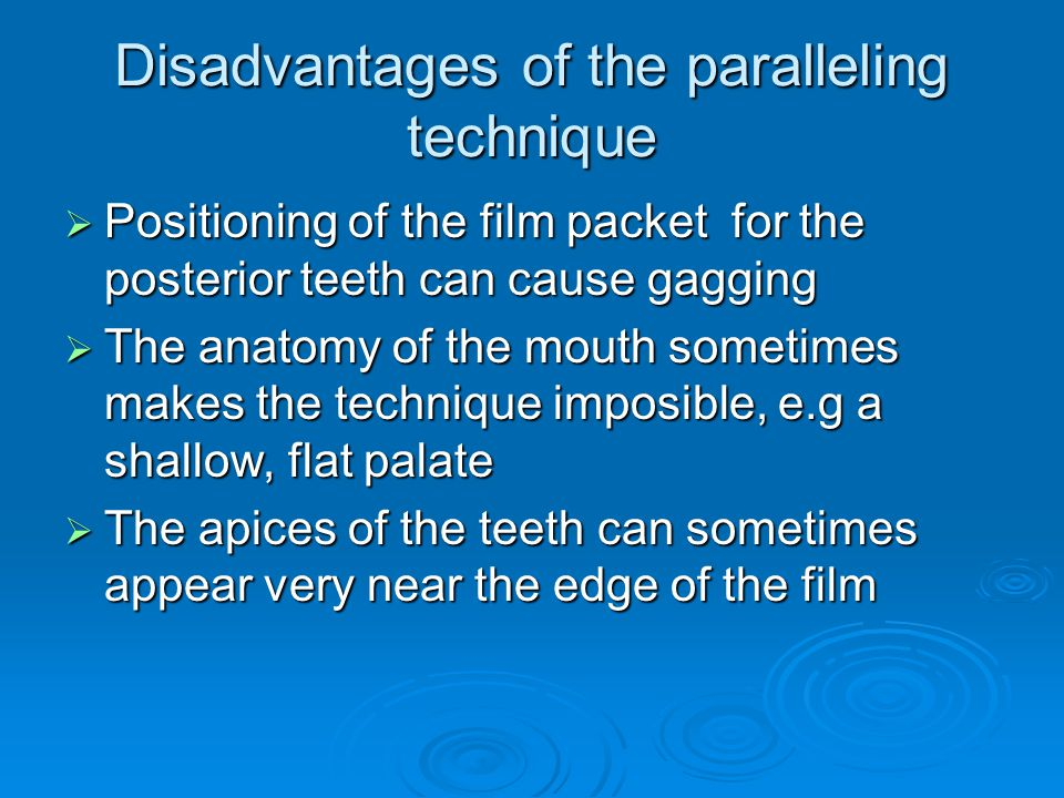 Disadvantages of the paralleling technique Positioning of the film packet for the posterior teeth can cause gagging Positioning of the film packet for