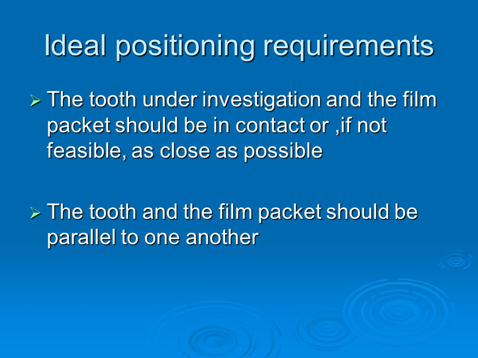 The film packet should be positioned with its long axis vertically for incisors and canines, and horizontally for premolars and molars with sufficient film beyond the apices to record the apical tissues The film packet should be positioned with its long axis vertically for incisors and canines, and horizontally for premolars and molars with sufficient film beyond the apices to record the apical tissues The positioning should be reproducible