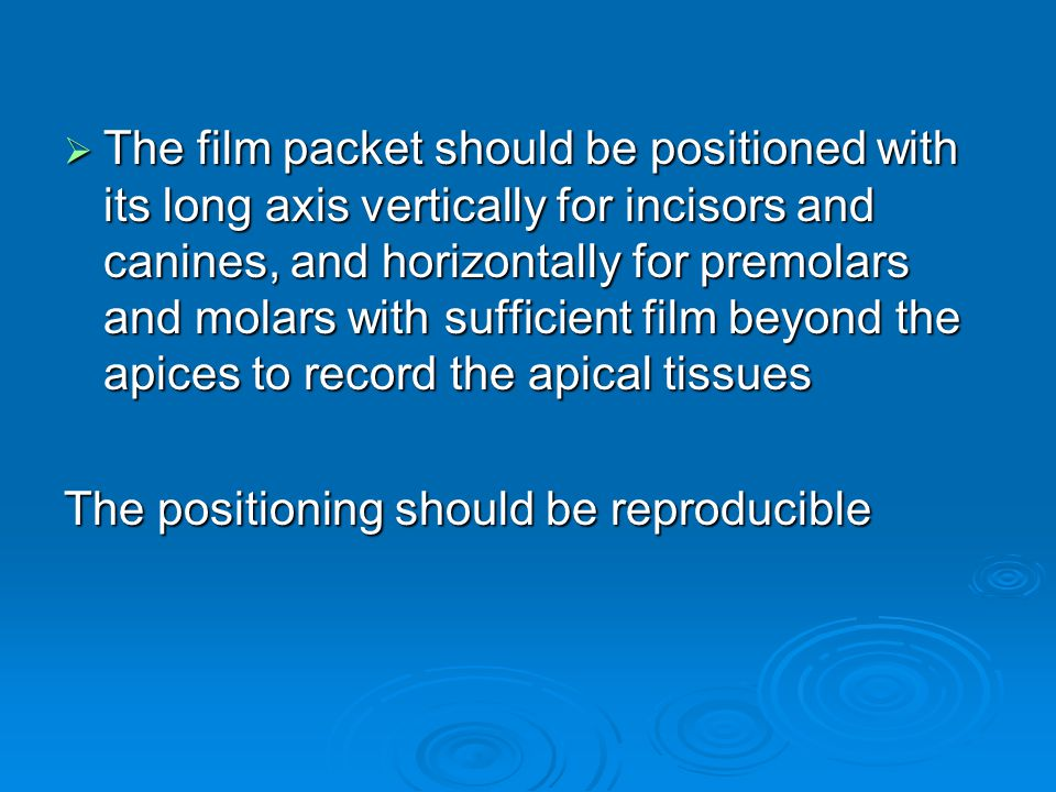 The film packet should be positioned with its long axis vertically for incisors and canines, and horizontally for premolars and molars with sufficient