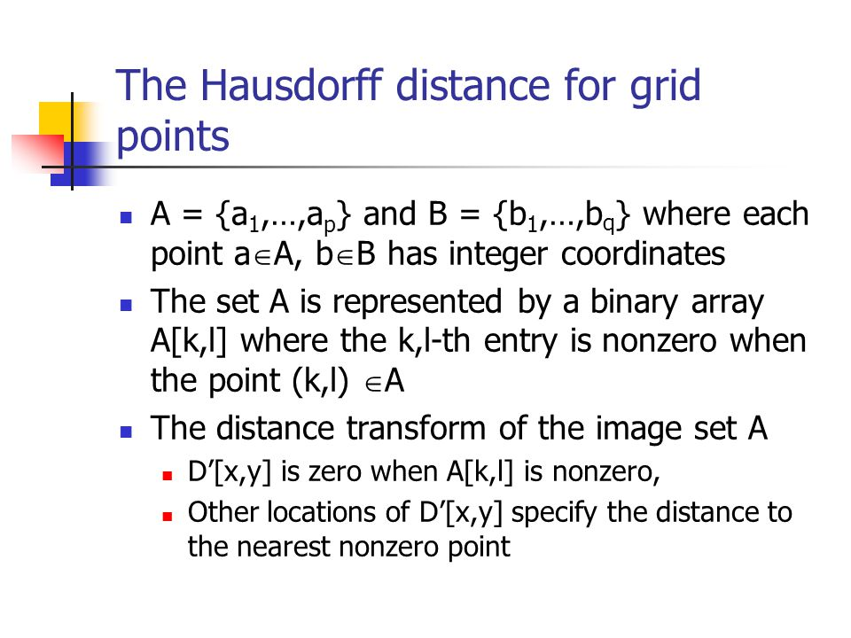 The Hausdorff distance for grid points A = {a 1,…,a p } and B = {b 1,…,b q } where each point a A, b B has integer coordinates The set A is represented by a binary array A[k,l] where the k,l-th entry is nonzero when the point (k,l) A The distance transform of the image set A D[x,y] is zero when A[k,l] is nonzero, Other locations of D[x,y] specify the distance to the nearest nonzero point