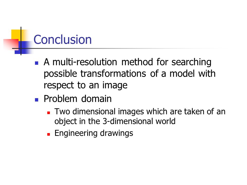 Conclusion A multi-resolution method for searching possible transformations of a model with respect to an image Problem domain Two dimensional images which are taken of an object in the 3-dimensional world Engineering drawings