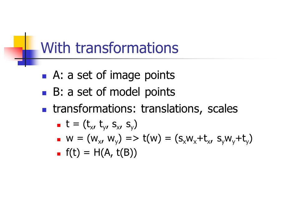 With transformations A: a set of image points B: a set of model points transformations: translations, scales t = (t x, t y, s x, s y ) w = (w x, w y )