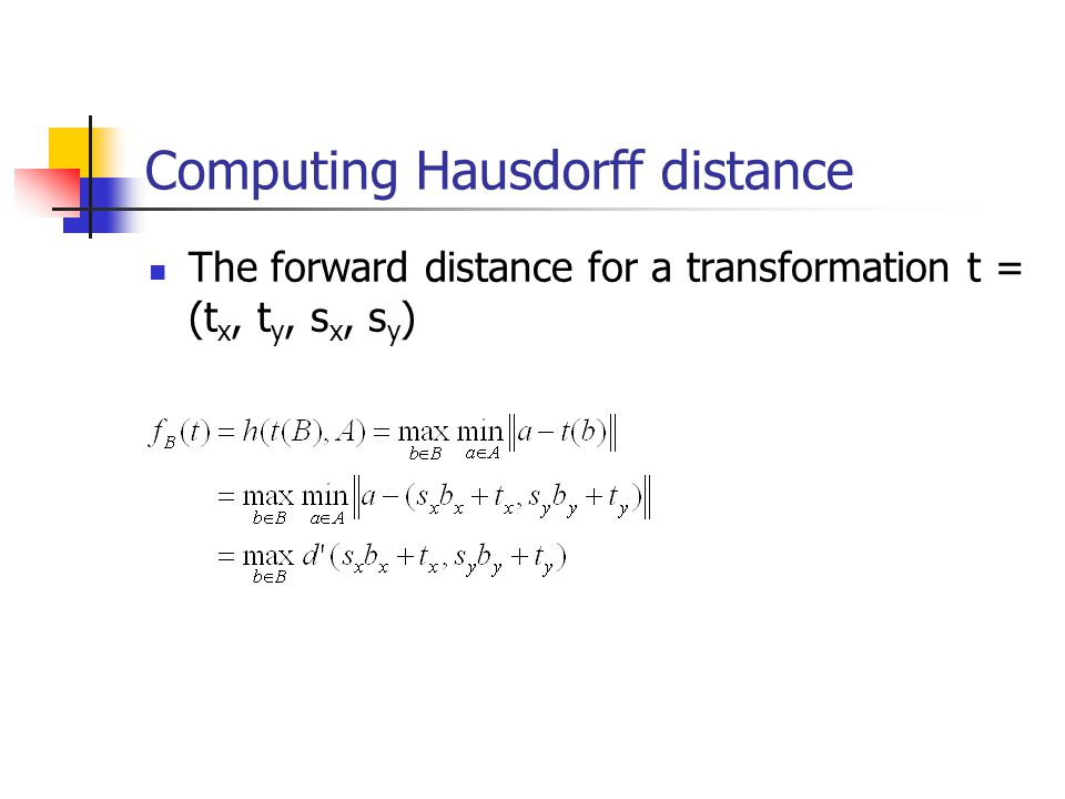 Computing Hausdorff distance The forward distance for a transformation t = (t x, t y, s x, s y )