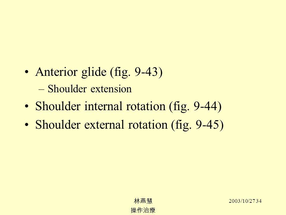 2003/10/27 34 Anterior glide (fig. 9-43) –Shoulder extension Shoulder internal rotation (fig. 9-44) Shoulder external rotation (fig. 9-45)
