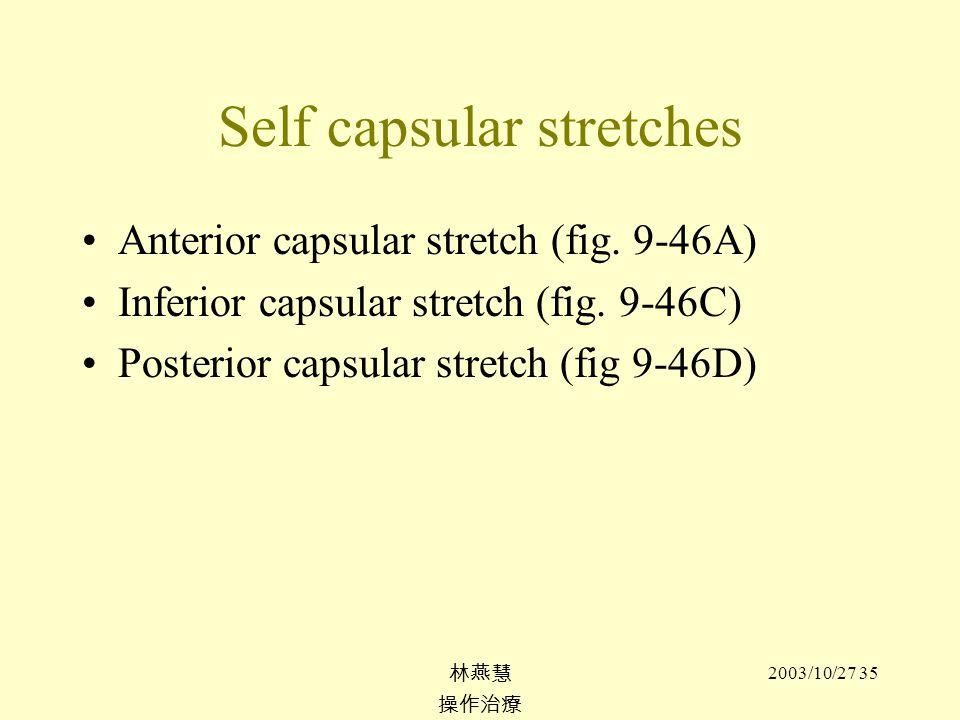 2003/10/27 35 Self capsular stretches Anterior capsular stretch (fig. 9-46A) Inferior capsular stretch (fig. 9-46C) Posterior capsular stretch (fig 9-