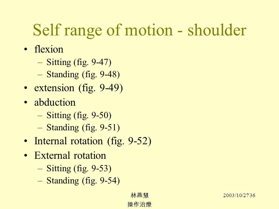 2003/10/27 36 Self range of motion - shoulder flexion –Sitting (fig. 9-47) –Standing (fig. 9-48) extension (fig. 9-49) abduction –Sitting (fig. 9-50)