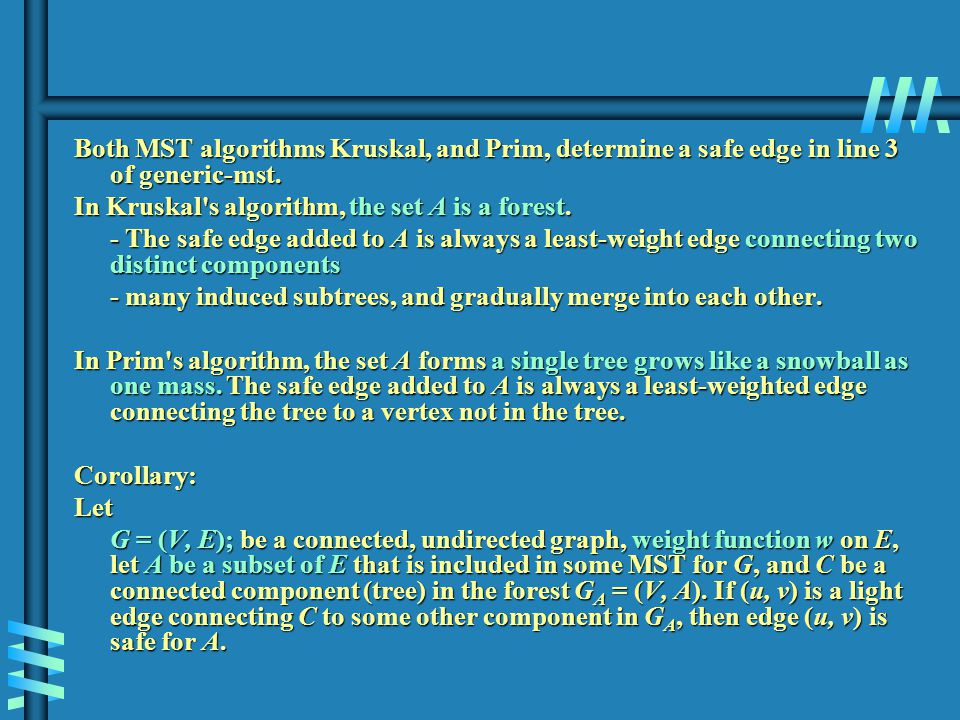 Both MST algorithms Kruskal, and Prim, determine a safe edge in line 3 of generic-mst. In Kruskal's algorithm, the set A is a forest. - The safe edge