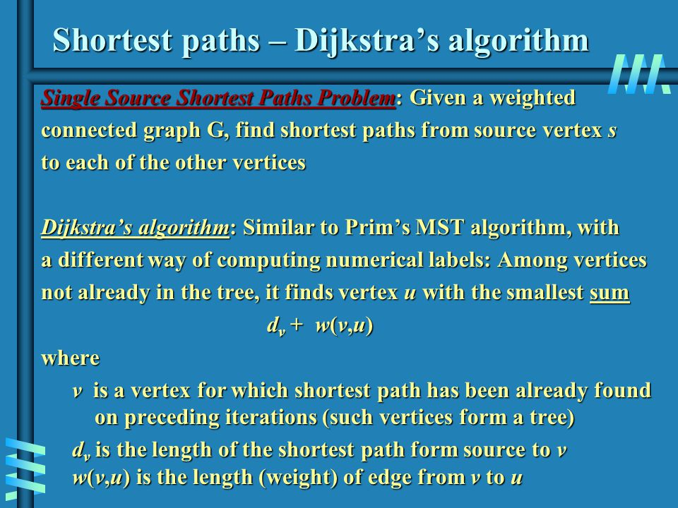 Shortest paths – Dijkstras algorithm Single Source Shortest Paths Problem: Given a weighted connected graph G, find shortest paths from source vertex