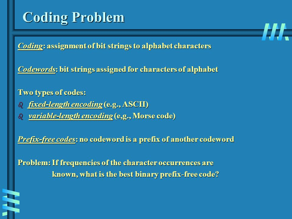 Coding Problem Coding: assignment of bit strings to alphabet characters Codewords: bit strings assigned for characters of alphabet Two types of codes: