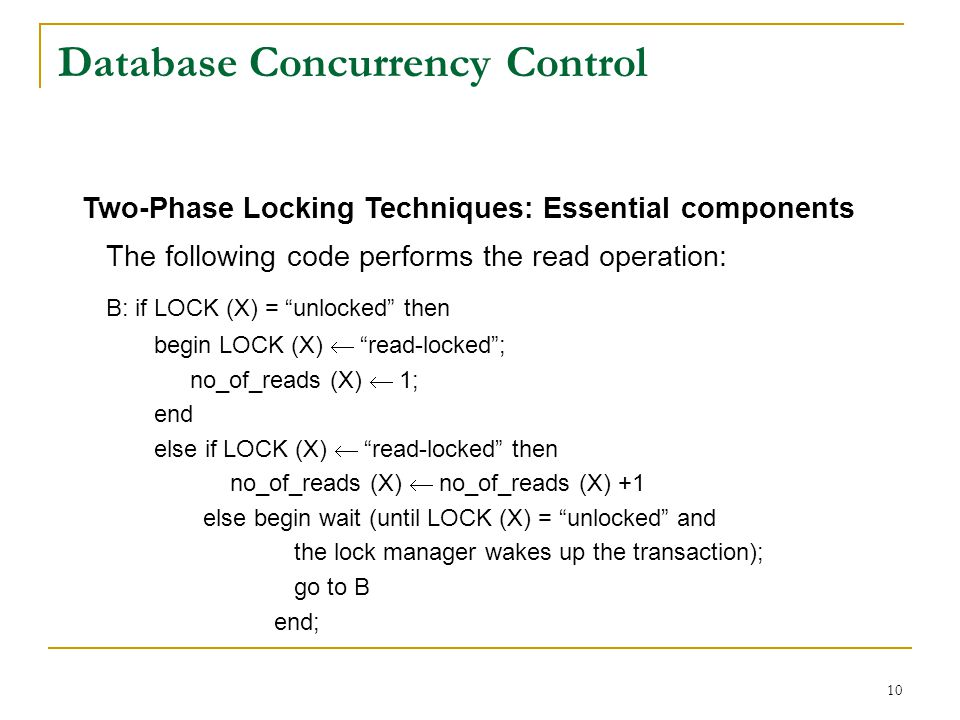 10 Database Concurrency Control Two-Phase Locking Techniques: Essential components The following code performs the read operation: B: if LOCK (X) = unlocked then begin LOCK (X) read-locked; no_of_reads (X) 1; end else if LOCK (X) read-locked then no_of_reads (X) no_of_reads (X) +1 else begin wait (until LOCK (X) = unlocked and the lock manager wakes up the transaction); go to B end;