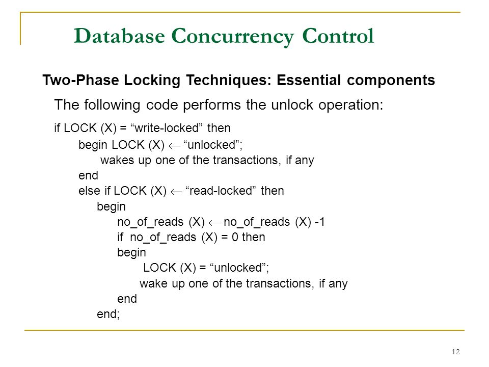 12 Database Concurrency Control Two-Phase Locking Techniques: Essential components The following code performs the unlock operation: if LOCK (X) = write-locked then begin LOCK (X) unlocked; wakes up one of the transactions, if any end else if LOCK (X) read-locked then begin no_of_reads (X) no_of_reads (X) -1 if no_of_reads (X) = 0 then begin LOCK (X) = unlocked; wake up one of the transactions, if any end end;
