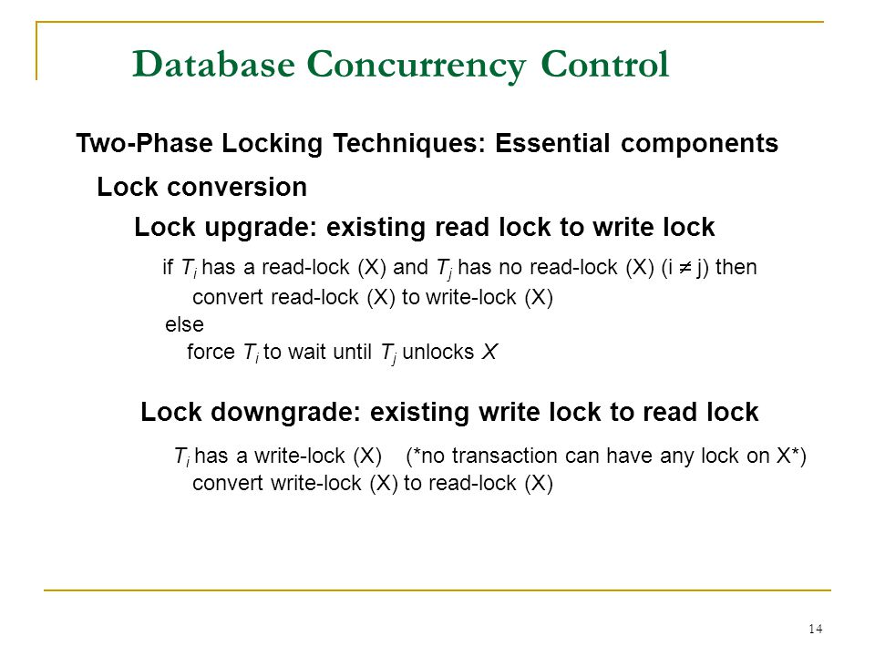 14 Database Concurrency Control Two-Phase Locking Techniques: Essential components Lock conversion Lock upgrade: existing read lock to write lock if T i has a read-lock (X) and T j has no read-lock (X) (i j) then convert read-lock (X) to write-lock (X) else force T i to wait until T j unlocks X Lock downgrade: existing write lock to read lock T i has a write-lock (X) (*no transaction can have any lock on X*) convert write-lock (X) to read-lock (X)