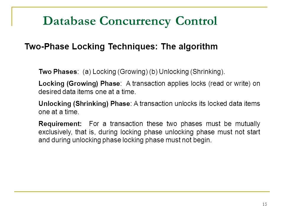 15 Database Concurrency Control Two-Phase Locking Techniques: The algorithm Two Phases: (a) Locking (Growing) (b) Unlocking (Shrinking). Locking (Grow